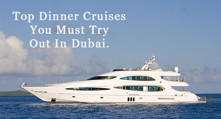 Top dinner cruises you must try out in Dubai
